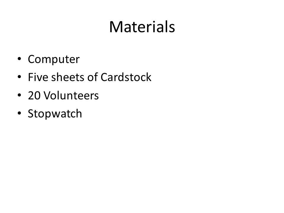 Materials Computer Five sheets of Cardstock 20 Volunteers Stopwatch