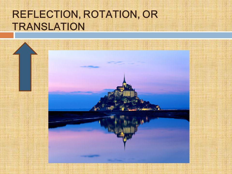 REFLECTION, ROTATION, OR TRANSLATION