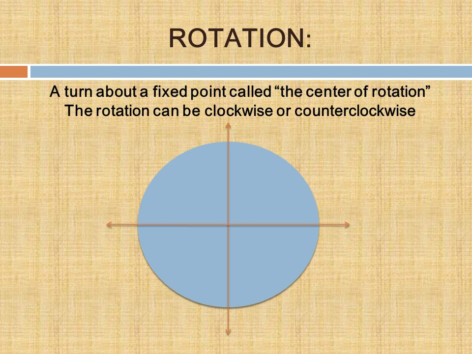 ROTATION: A turn about a fixed point called the center of rotation The rotation can be clockwise or counterclockwise