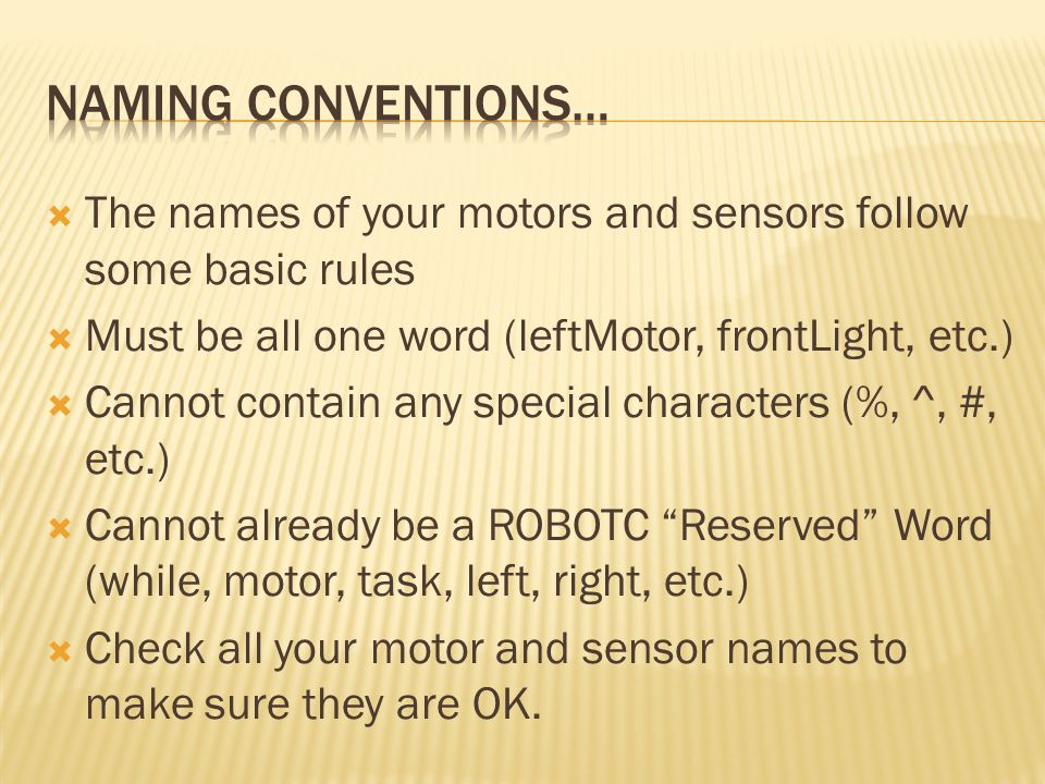 Naming Conventions… The names of your motors and sensors follow some basic rules. Must be all one word (leftMotor, frontLight, etc.)