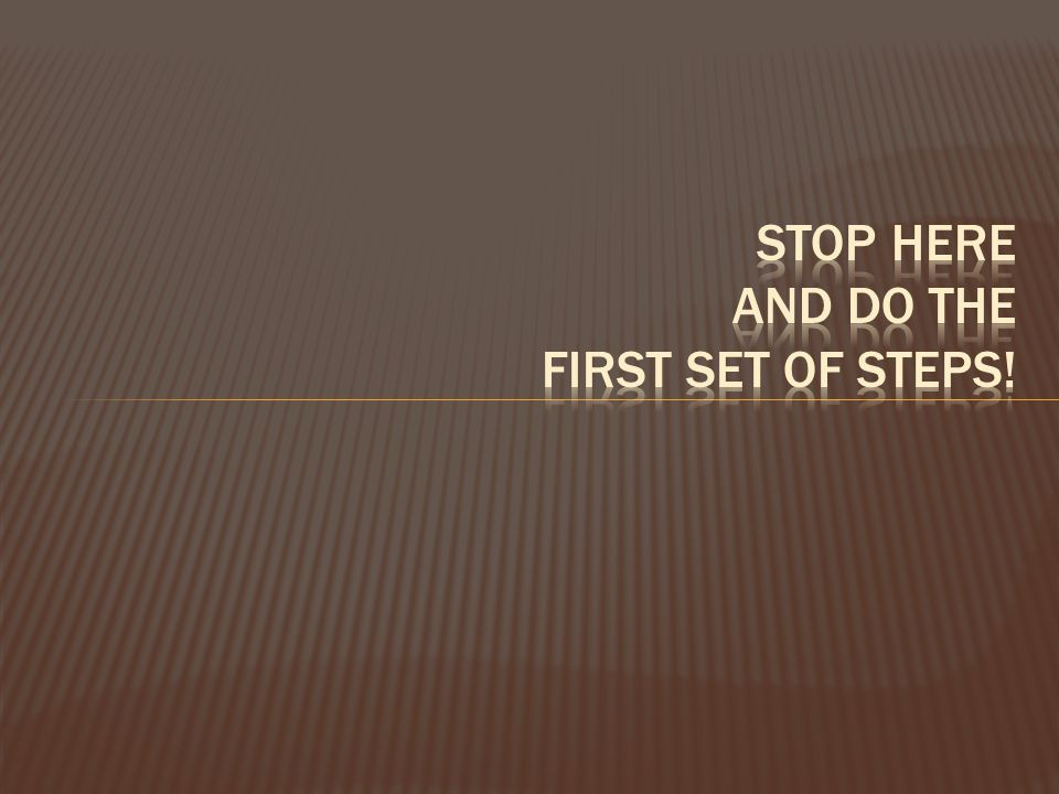 Stop here and do the first set of steps!
