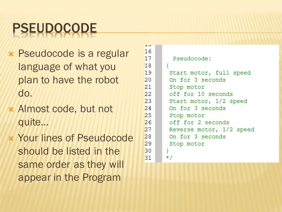 Pseudocode Pseudocode is a regular language of what you plan to have the robot do. Almost code, but not quite…
