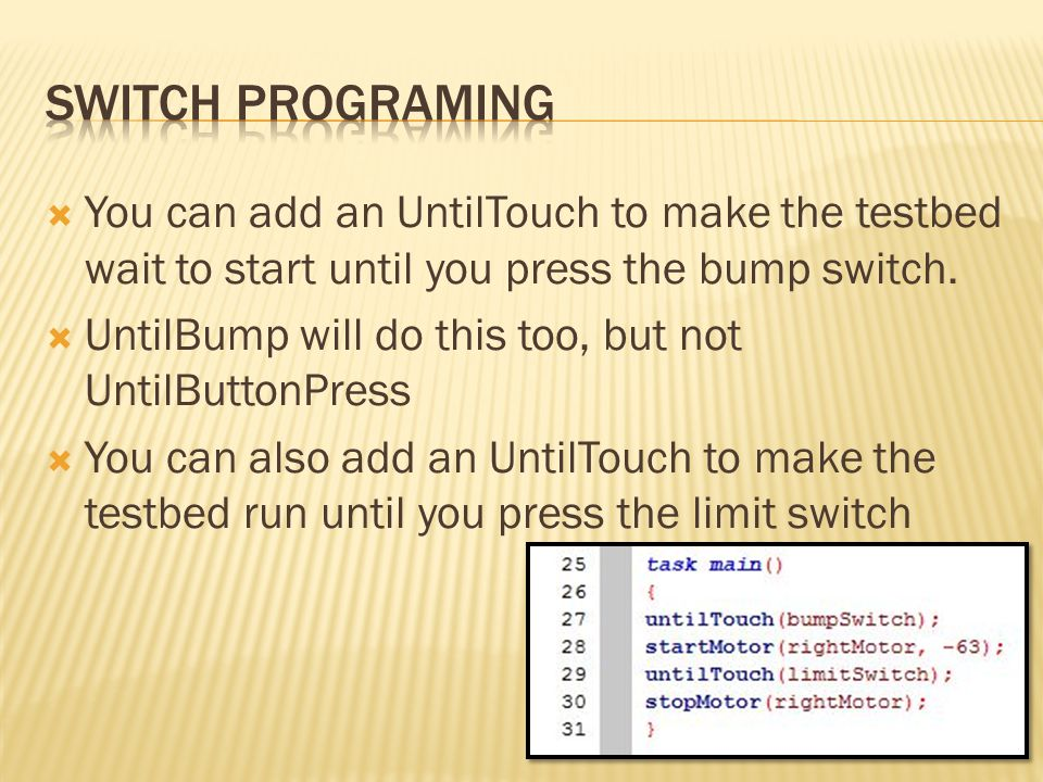 Switch Programing You can add an UntilTouch to make the testbed wait to start until you press the bump switch.