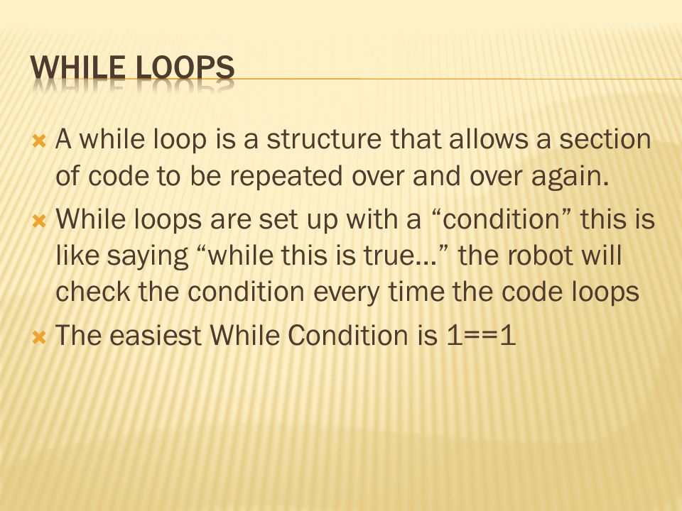 While Loops A while loop is a structure that allows a section of code to be repeated over and over again.