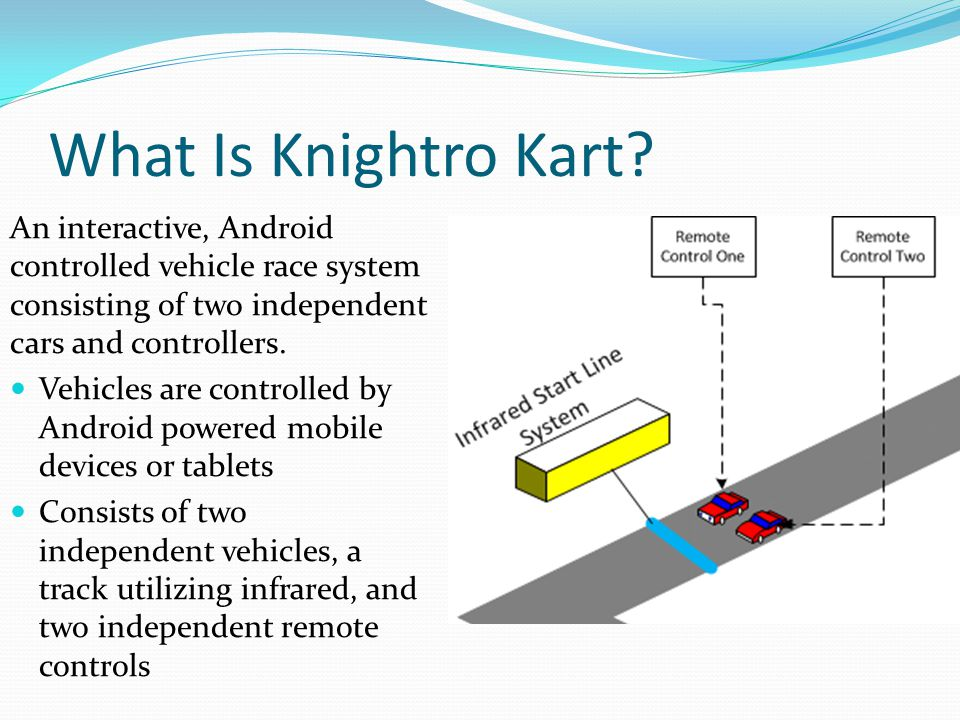 What Is Knightro Kart An interactive, Android controlled vehicle race system consisting of two independent cars and controllers.