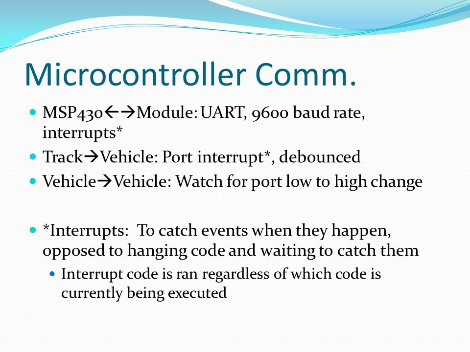 Microcontroller Comm. MSP430Module: UART, 9600 baud rate, interrupts* TrackVehicle: Port interrupt*, debounced.