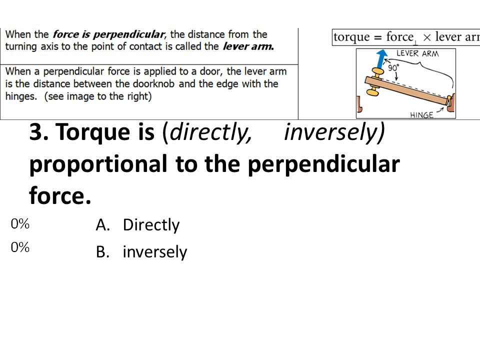 3. Torque is (directly, inversely) proportional to the perpendicular force.