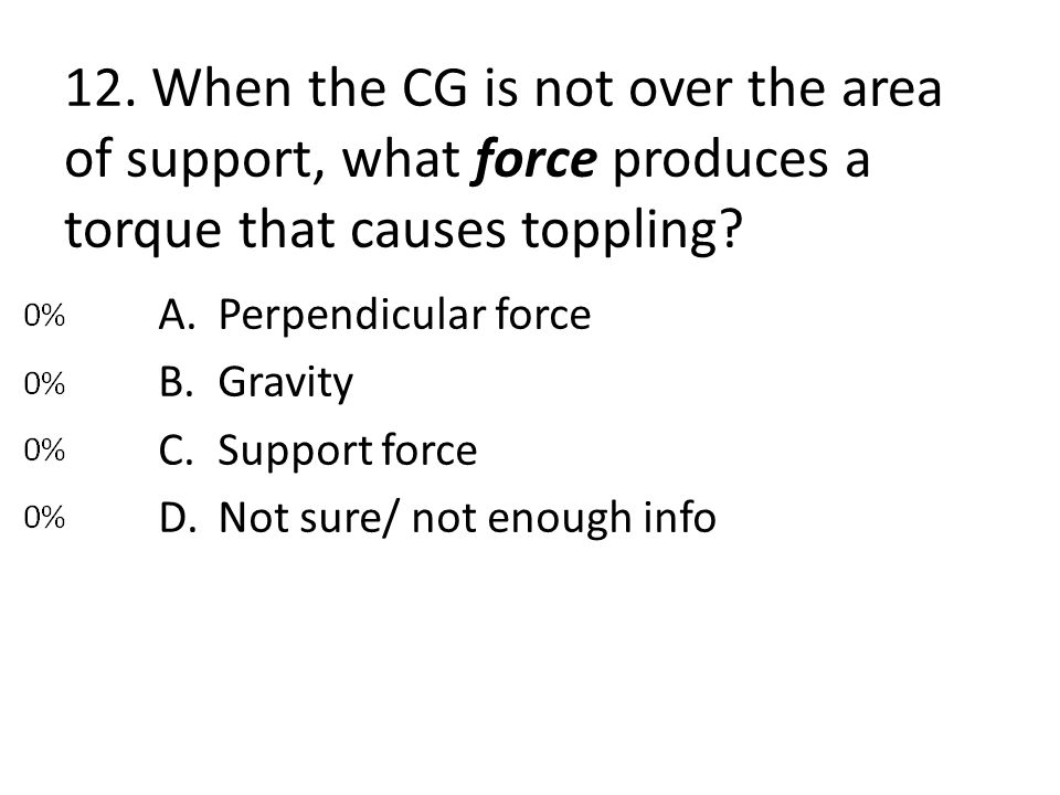 12. When the CG is not over the area of support, what force produces a torque that causes toppling