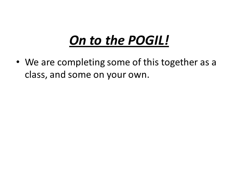 On to the POGIL! We are completing some of this together as a class, and some on your own.