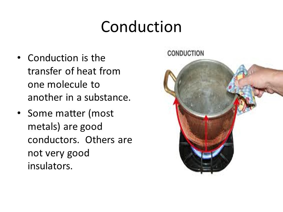 Conduction Conduction is the transfer of heat from one molecule to another in a substance.