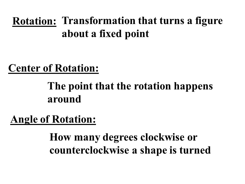 Rotation: Transformation that turns a figure about a fixed point. Center of Rotation: The point that the rotation happens around.