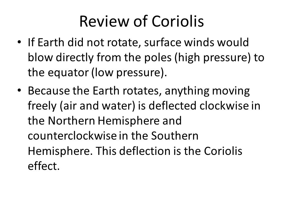 Review of Coriolis If Earth did not rotate, surface winds would blow directly from the poles (high pressure) to the equator (low pressure).