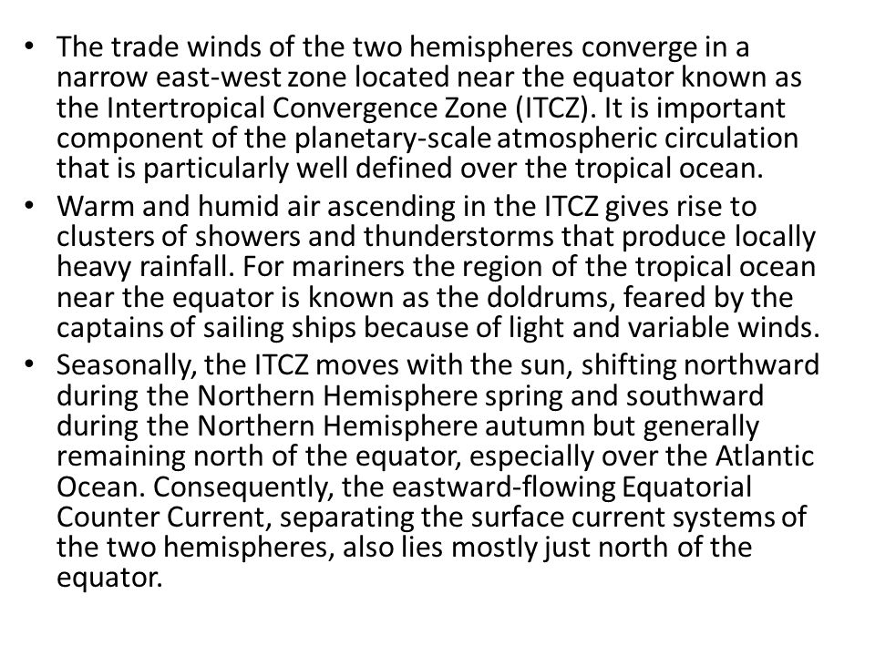 The trade winds of the two hemispheres converge in a narrow east-west zone located near the equator known as the Intertropical Convergence Zone (ITCZ). It is important component of the planetary-scale atmospheric circulation that is particularly well defined over the tropical ocean.