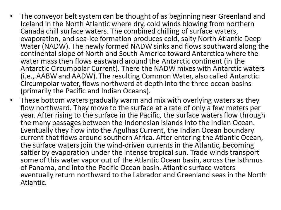 The conveyor belt system can be thought of as beginning near Greenland and Iceland in the North Atlantic where dry, cold winds blowing from northern Canada chill surface waters. The combined chilling of surface waters, evaporation, and sea-ice formation produces cold, salty North Atlantic Deep Water (NADW). The newly formed NADW sinks and flows southward along the continental slope of North and South America toward Antarctica where the water mass then flows eastward around the Antarctic continent (in the Antarctic Circumpolar Current). There the NADW mixes with Antarctic waters (i.e., AABW and AADW). The resulting Common Water, also called Antarctic Circumpolar water, flows northward at depth into the three ocean basins (primarily the Pacific and Indian Oceans).