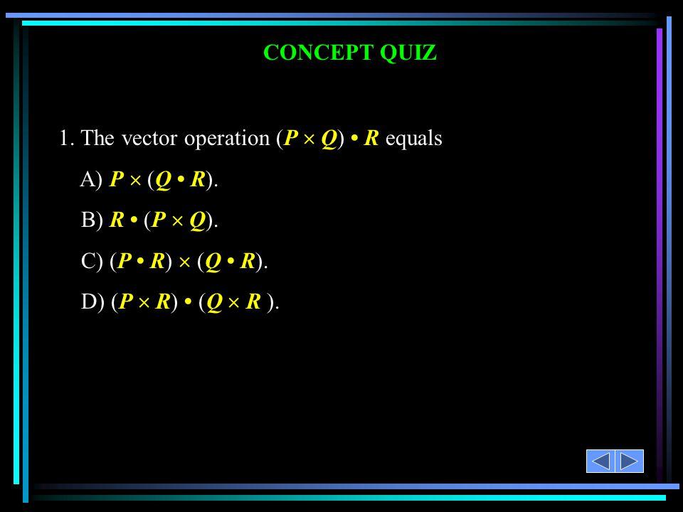 1. The vector operation (P  Q) • R equals A) P  (Q • R).