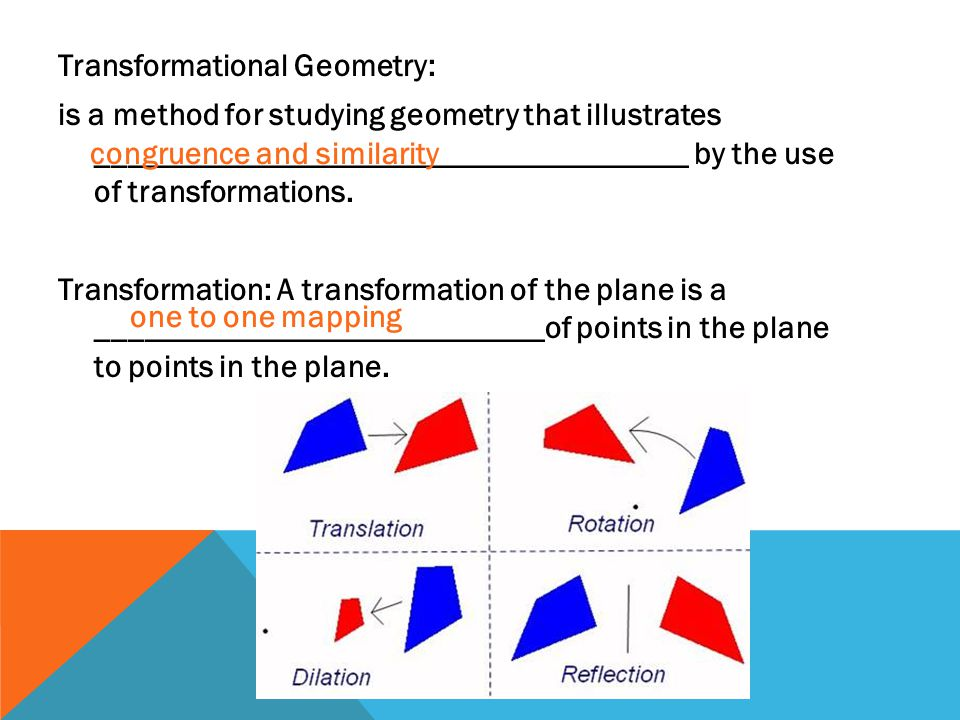 Transformational Geometry: is a method for studying geometry that illustrates _____________________________________ by the use of transformations. Transformation: A transformation of the plane is a ____________________________of points in the plane to points in the plane.
