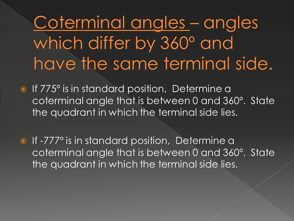 Coterminal angles – angles which differ by 360º and have the same terminal side.
