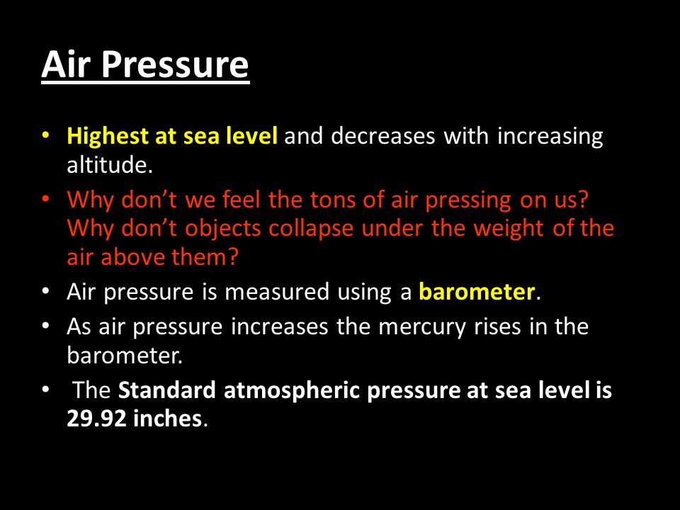 Air Pressure Highest at sea level and decreases with increasing altitude.