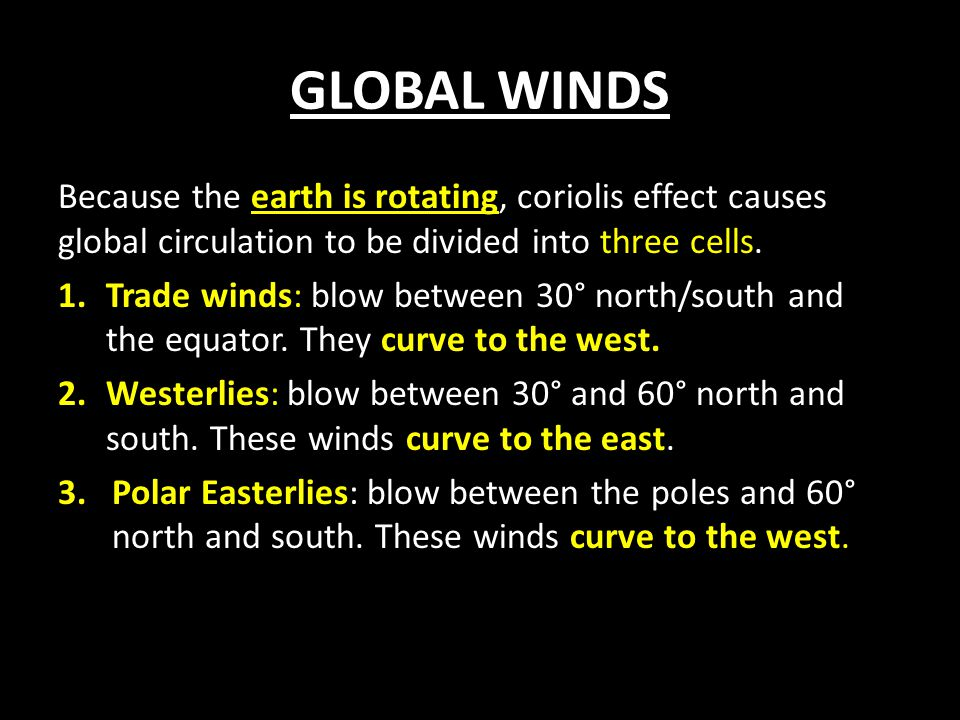 GLOBAL WINDS Because the earth is rotating, coriolis effect causes global circulation to be divided into three cells.