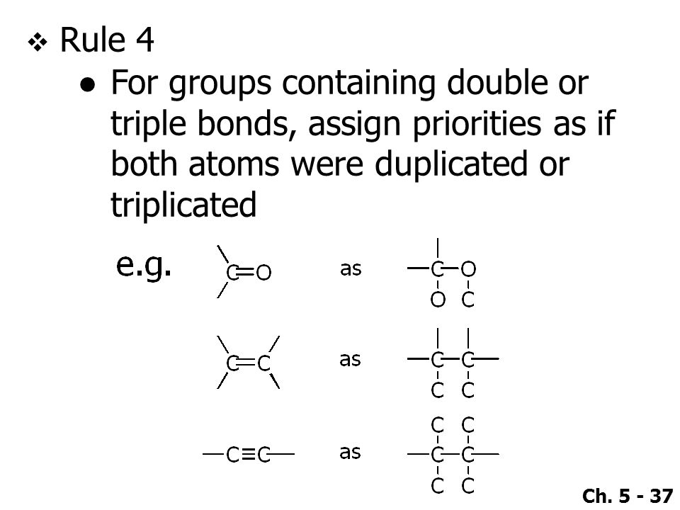 Rule 4 For groups containing double or triple bonds, assign priorities as if both atoms were duplicated or triplicated.