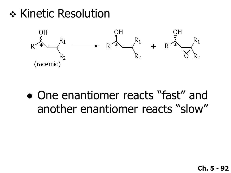 Kinetic Resolution One enantiomer reacts fast and another enantiomer reacts slow