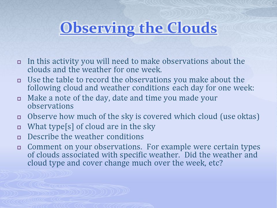 Observing the Clouds In this activity you will need to make observations about the clouds and the weather for one week.