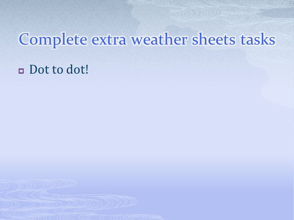 Complete extra weather sheets tasks