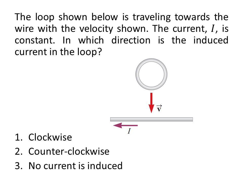 The loop shown below is traveling towards the wire with the velocity shown. The current, 𝐼, is constant. In which direction is the induced current in the loop
