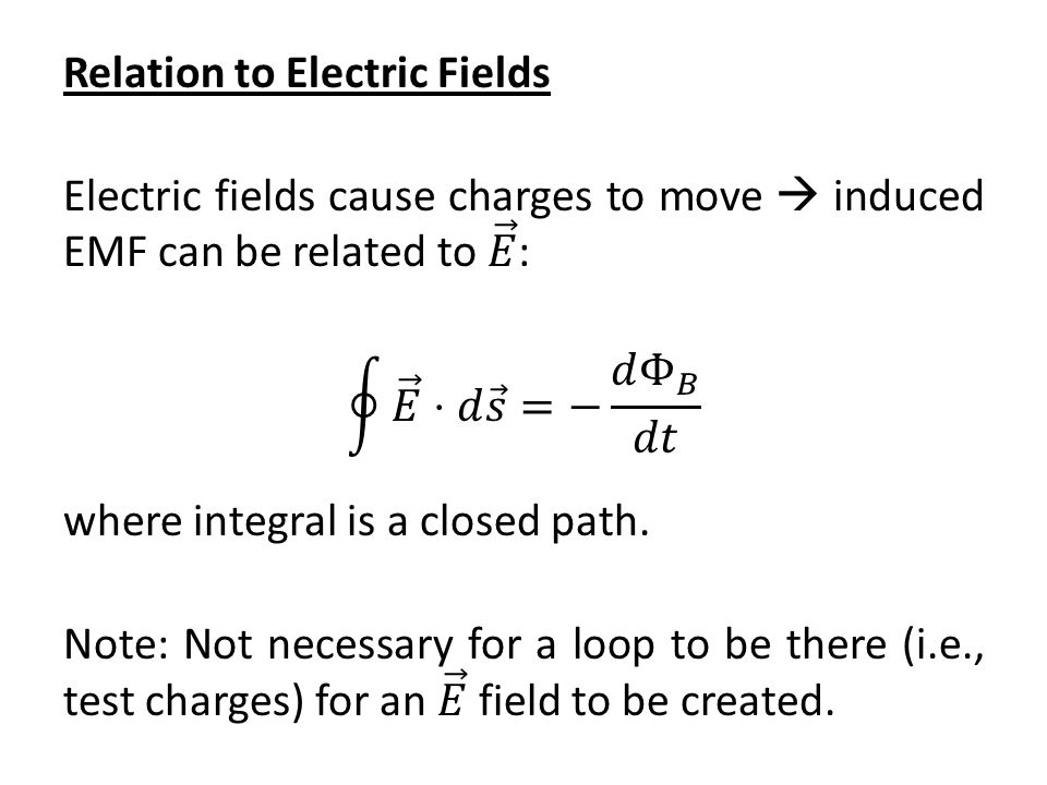 Relation to Electric Fields Electric fields cause charges to move  induced EMF can be related to 𝐸 : 𝐸 ⋅𝑑 𝑠 =− 𝑑 Φ 𝐵 𝑑𝑡 where integral is a closed path.