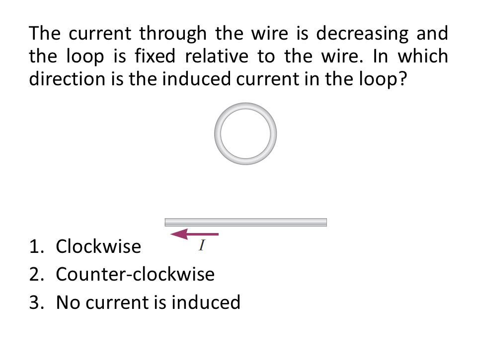 The current through the wire is decreasing and the loop is fixed relative to the wire. In which direction is the induced current in the loop