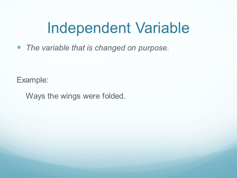Independent Variable The variable that is changed on purpose. Example: