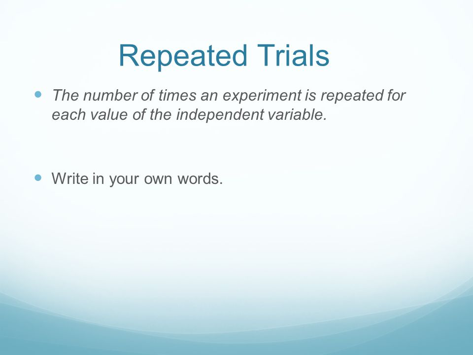 Repeated Trials The number of times an experiment is repeated for each value of the independent variable.