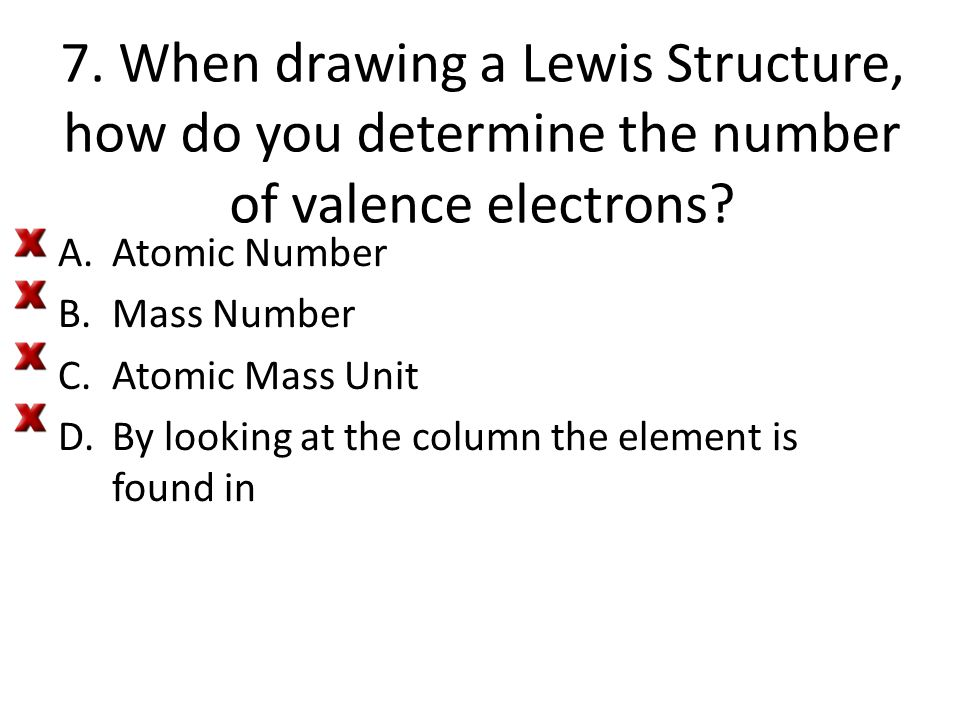 7. When drawing a Lewis Structure, how do you determine the number of valence electrons