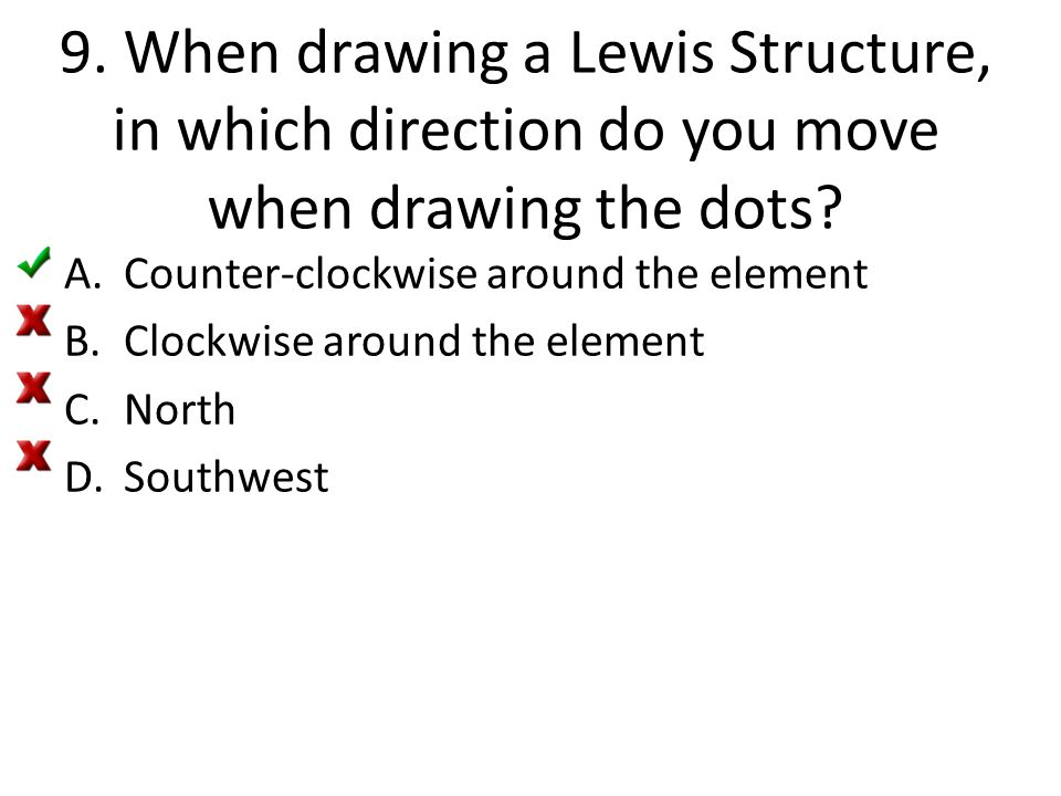 9. When drawing a Lewis Structure, in which direction do you move when drawing the dots
