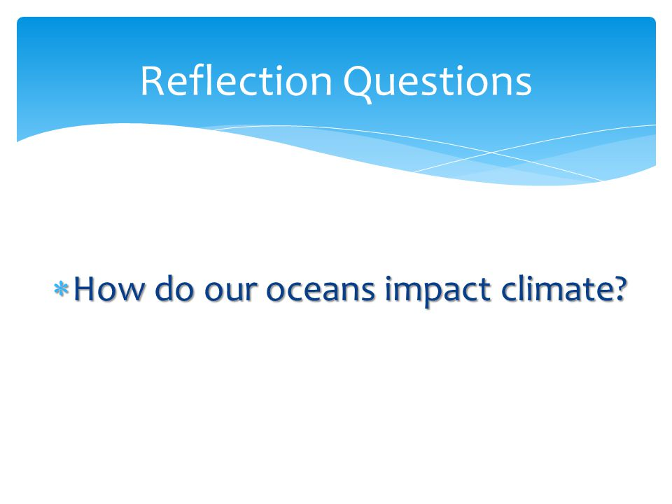 Reflection Questions How do our oceans impact climate
