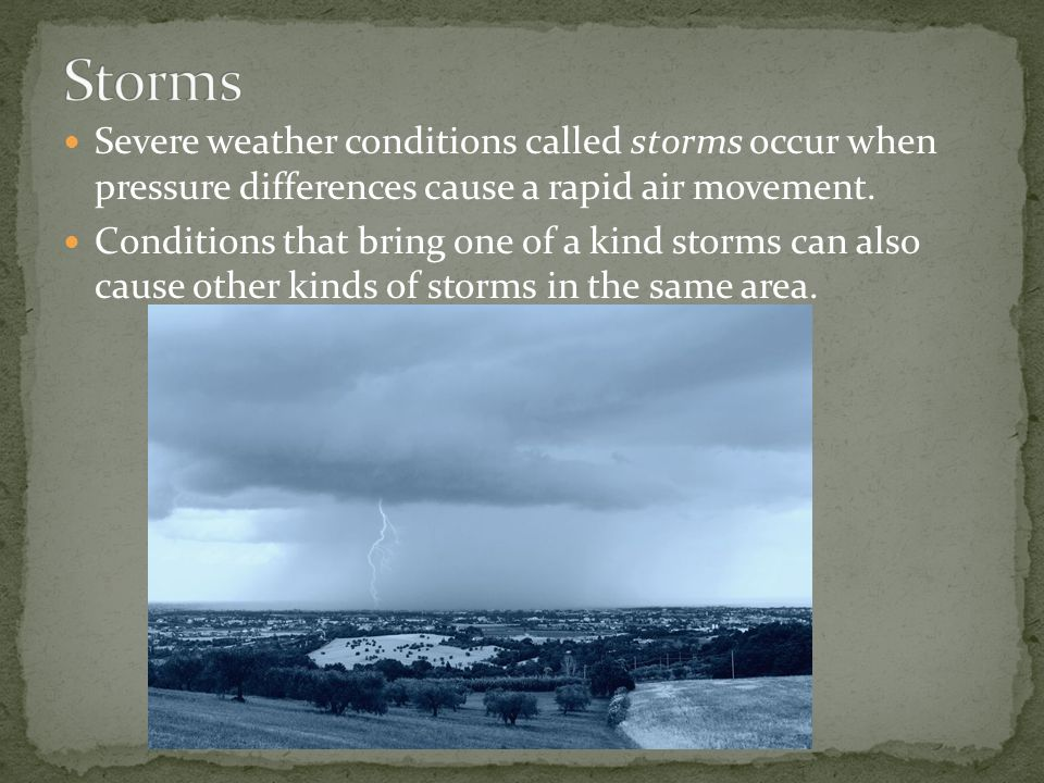 Storms Severe weather conditions called storms occur when pressure differences cause a rapid air movement.