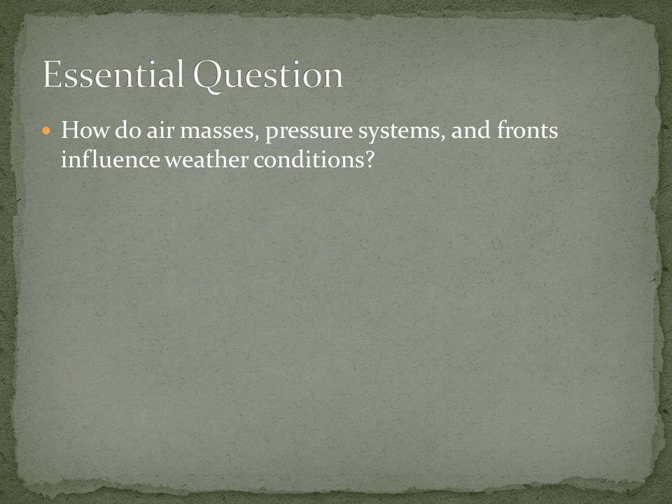 Essential Question How do air masses, pressure systems, and fronts influence weather conditions