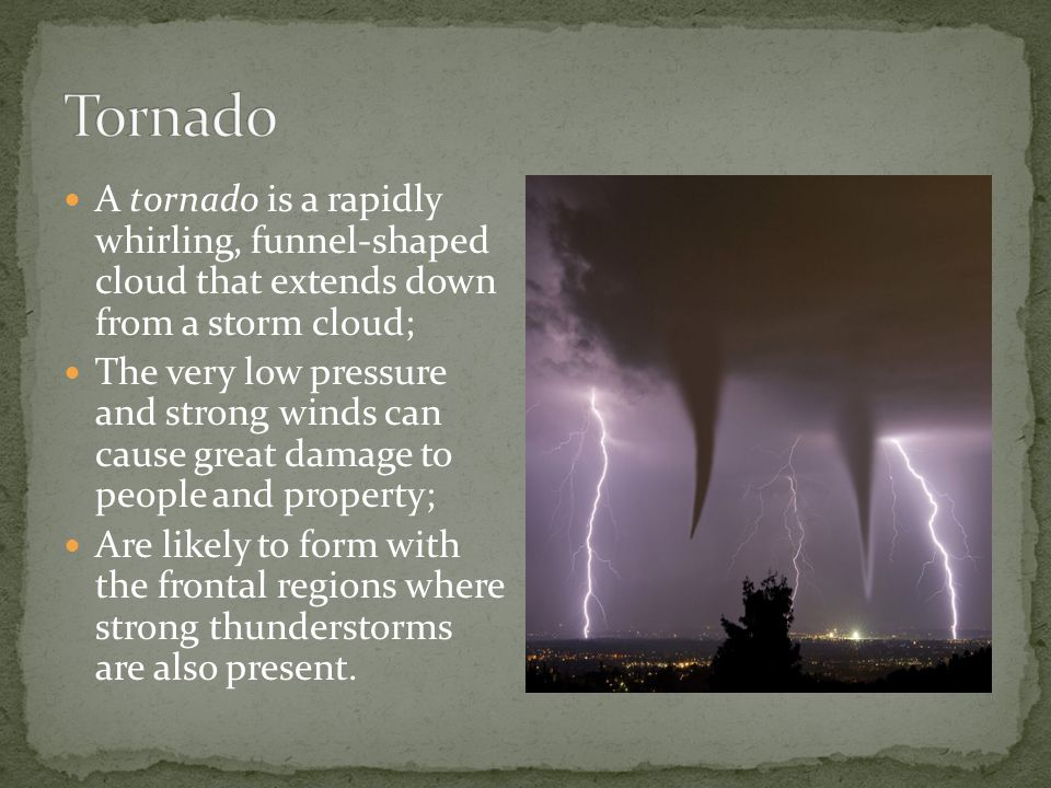 Tornado A tornado is a rapidly whirling, funnel-shaped cloud that extends down from a storm cloud;