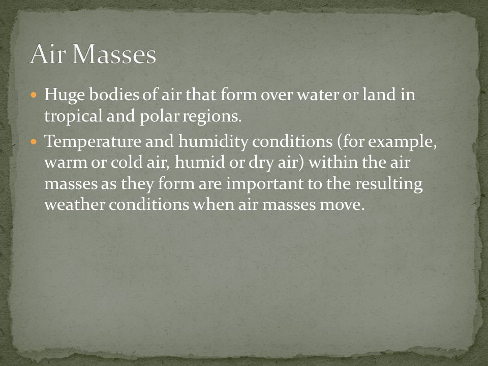 Air Masses Huge bodies of air that form over water or land in tropical and polar regions.