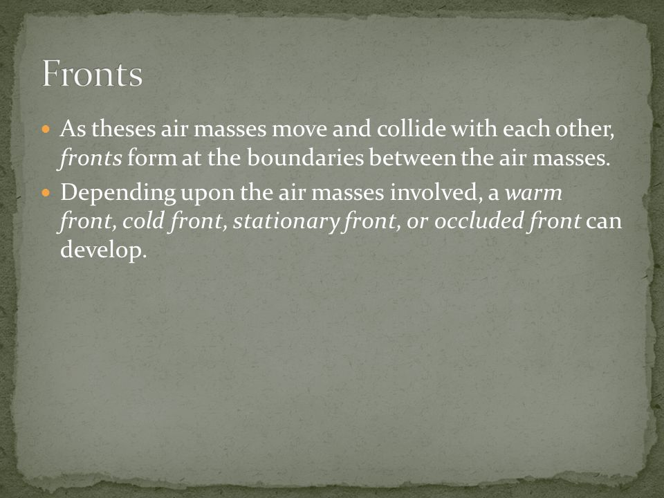 Fronts As theses air masses move and collide with each other, fronts form at the boundaries between the air masses.
