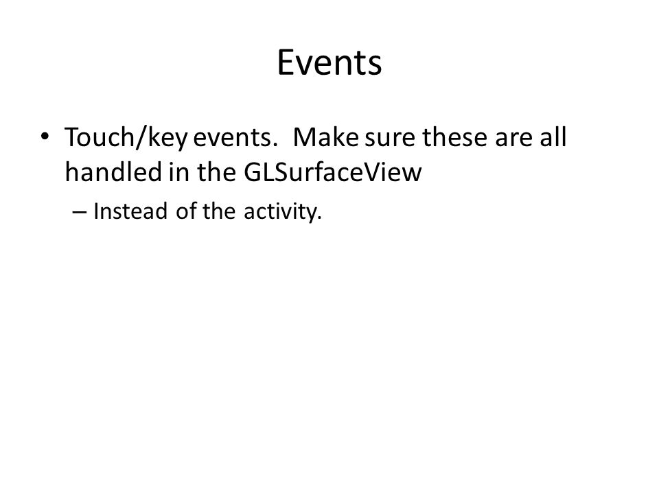 Events Touch/key events. Make sure these are all handled in the GLSurfaceView.