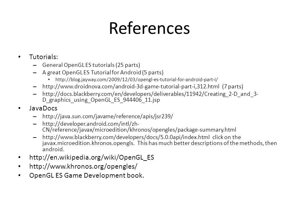 References Tutorials: JavaDocs http://en.wikipedia.org/wiki/OpenGL_ES