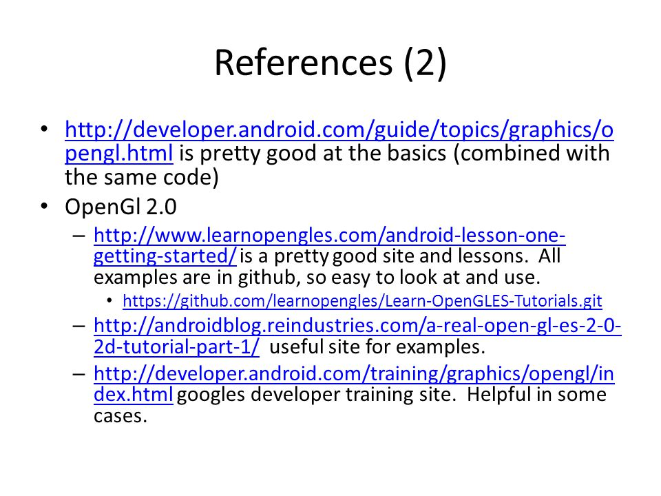 References (2) http://developer.android.com/guide/topics/graphics/opengl.html is pretty good at the basics (combined with the same code)