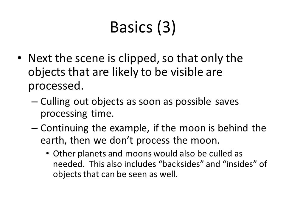 Basics (3) Next the scene is clipped, so that only the objects that are likely to be visible are processed.