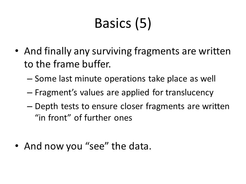 Basics (5) And finally any surviving fragments are written to the frame buffer. Some last minute operations take place as well.