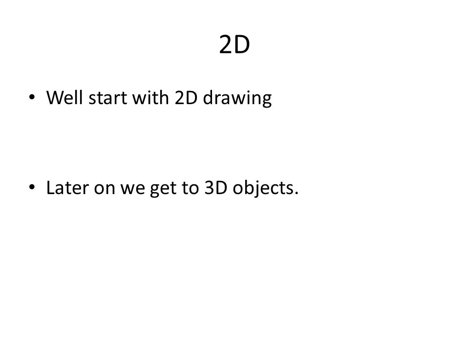 2D Well start with 2D drawing Later on we get to 3D objects.