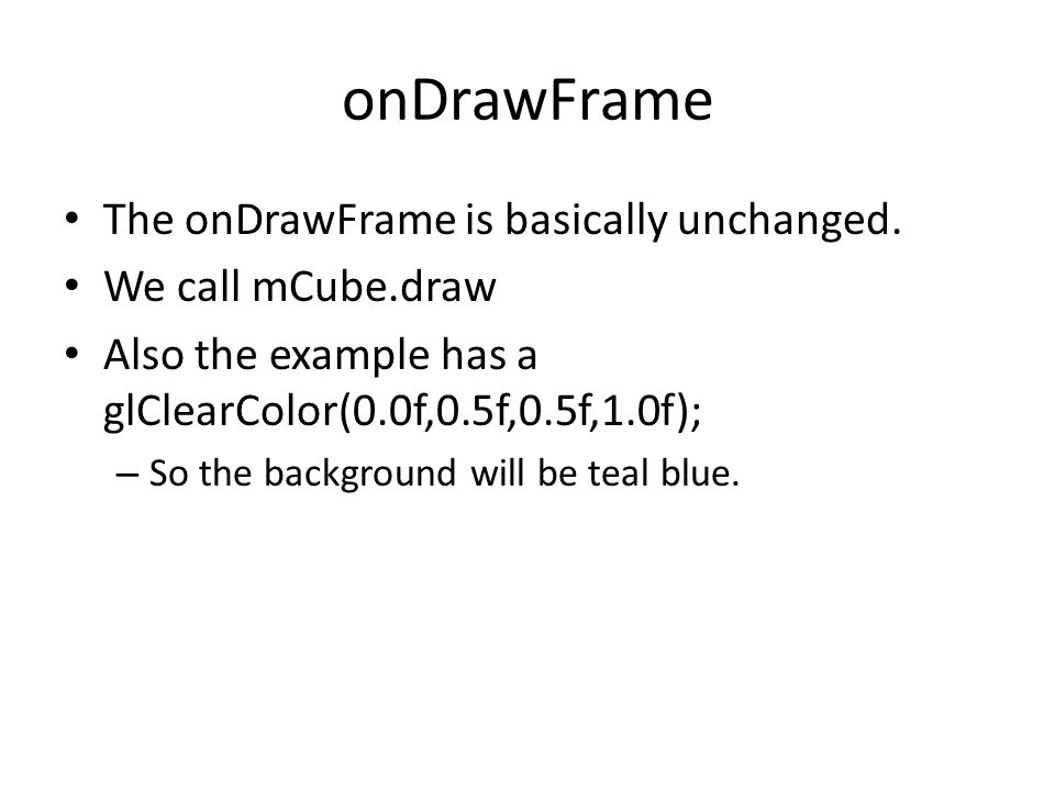 onDrawFrame The onDrawFrame is basically unchanged. We call mCube.draw