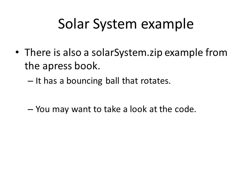 Solar System example There is also a solarSystem.zip example from the apress book. It has a bouncing ball that rotates.