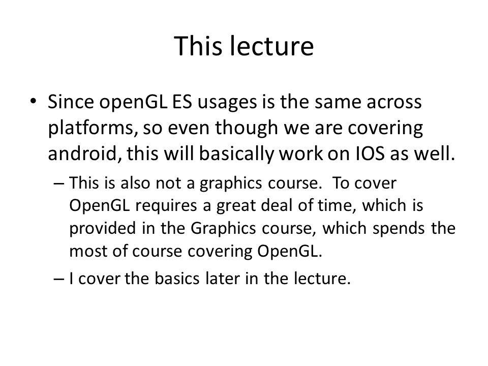 This lecture Since openGL ES usages is the same across platforms, so even though we are covering android, this will basically work on IOS as well.