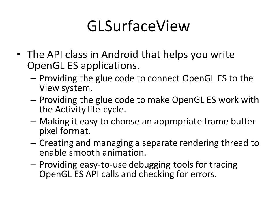 GLSurfaceView The API class in Android that helps you write OpenGL ES applications. Providing the glue code to connect OpenGL ES to the View system.
